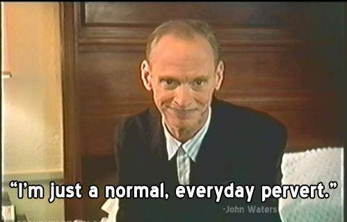 John Waters is such a pervert!